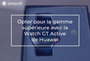 Opter pour la gamme supérieure avec la Watch GT Active de Huawei